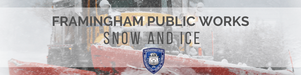 Photo of a large truck plowing snow & the DPW Logo. Text: Framingham Public Works, Snow and Ice